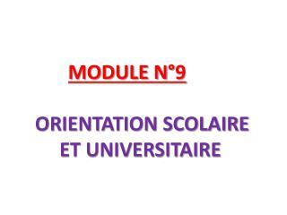 MODULE N°9 ORIENTATION SCOLAIRE            ET UNIVERSITAIRE