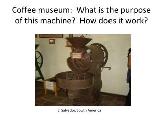 Coffee museum:  What is the purpose of this machine?  How does it work?