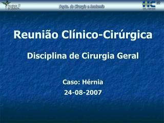Reunião Clínico-Cirúrgica Disciplina de Cirurgia Geral Caso: Hérnia 24-08-2007