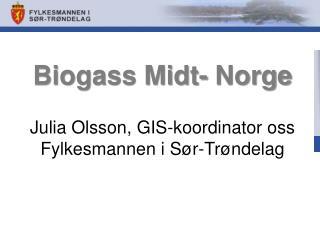 Biogass Midt- Norge Julia Olsson,  GIS-koordinator  oss Fylkesmannen i Sør-Trøndelag