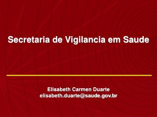 Secretaria de Vigilancia em Saude  Elisabeth Carmen Duarte elisabeth.duarte@saude.br