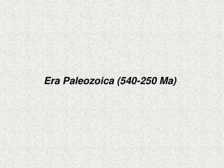 Era Paleozoica (540-250 Ma)
