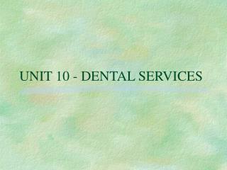 UNIT 10 - DENTAL SERVICES