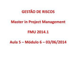 GEST�O DE RISCOS Master  in Project Management FMU 2014.1 Aula 5 � M�dulo 6 � 03/06/2014