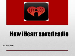 How  iHeart  saved radio                              by: Victor Villegas