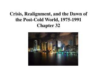Crisis, Realignment, and the Dawn of the Post-Cold World, 1975-1991 Chapter 32