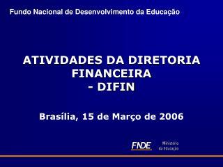 ATIVIDADES DA DIRETORIA FINANCEIRA - DIFIN Brasília, 15 de Março de 2006