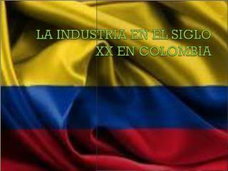LA INDUSTRIA EN EL SIGLO XX  EN  COLOMBIA