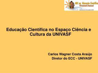 Educação Científica no Espaço Ciência e Cultura da UNIVASF  Carlos Wagner Costa Araújo
