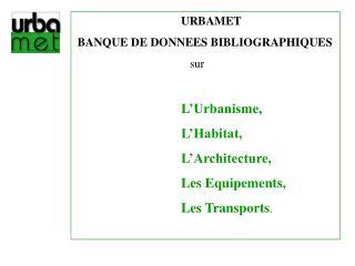 URBAMET  BANQUE DE DONNEES BIBLIOGRAPHIQUES    sur L�Urbanisme, L�Habitat,
