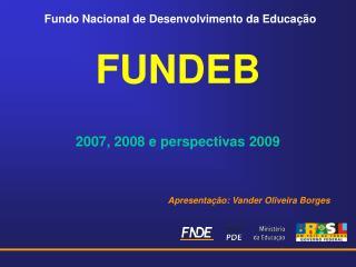 FUNDEB 2007, 2008 e perspectivas 2009 Apresentação: Vander Oliveira Borges