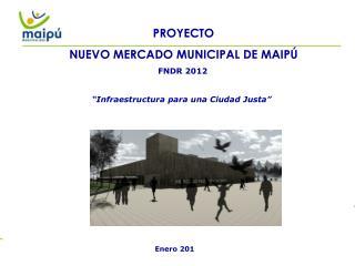PROYECTO NUEVO MERCADO MUNICIPAL DE MAIPÚ       FNDR 2012