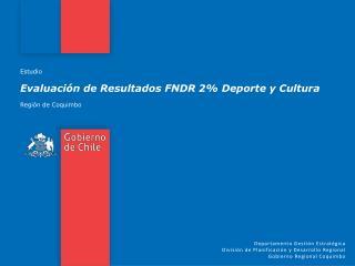 Estudio Evaluación de Resultados FNDR 2% Deporte y Cultura Región de Coquimbo