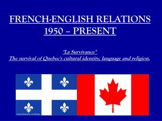 "FRENCH-ENGLISH RELATIONS 1950 – PRESENT ""La Survivance"""