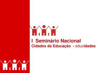 I  Semin�rio Nacional  Cidades da Educa��o  -  educ idades