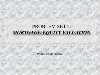 PROBLEM SET 5: MORTGAGE-EQUITY VALUATION
