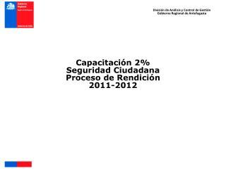 Capacitación 2% Seguridad Ciudadana  Proceso de Rendición 2011-2012