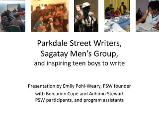 Parkdale  Street Writers, Sagatay  Men's Group, and inspiring teen boys to write