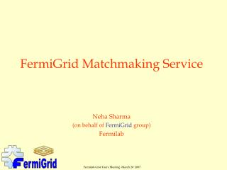 FermiGrid Matchmaking Service Neha Sharma  (on behalf of  FermiGrid  group) Fermilab