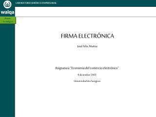 """FIRMA ELECTRÓNICA José Félix Muñoz Asignatura """"Economia del comercio electrónico"""" 9 diciembre 2003"""