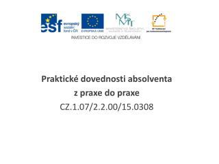 Praktické dovednosti absolventa z praxe do praxe CZ.1.07/2.2.00/15.0308