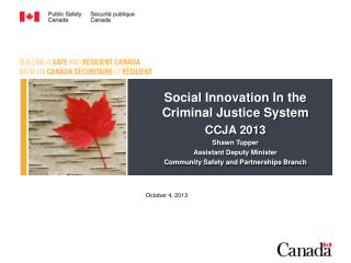 Social Innovation In the Criminal Justice System CCJA 2013 Shawn Tupper Assistant Deputy Minister