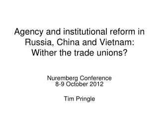 Agency and institutional reform in Russia, China and Vietnam: Wither the trade unions?