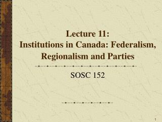 Lecture 11:  Institutions in Canada: Federalism, Regionalism and Parties