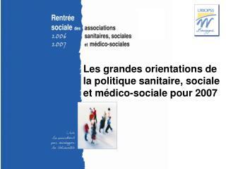 Les grandes orientations de la politique sanitaire, sociale et médico-sociale pour 2007