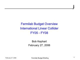 Fermilab Budget Overview International Linear Collider FY05 - FY08 Bob Kephart February 27, 2006