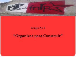 """Grupo No 5 """"Organizar para Construir """""""