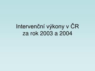 Intervenční výkony v ČR       za rok 2003 a 2004