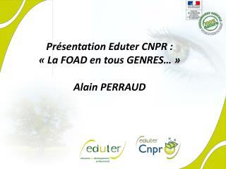Présentation Eduter CNPR : «La FOAD en tous GENRES…» Alain PERRAUD