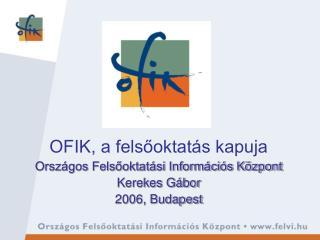 OFIK, a felsőoktatás kapuja Országos Felsőoktatási Információs Központ Kerekes Gábor