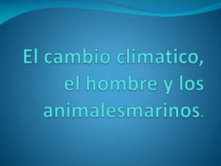 El  cambio  climatico , el hombre y los  animalesmarinos .