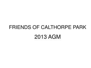 FRIENDS OF CALTHORPE PARK 2013 AGM