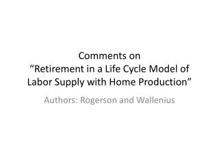 """Comments on """"Retirement in a Life Cycle Model of Labor Supply with Home Production"""""""