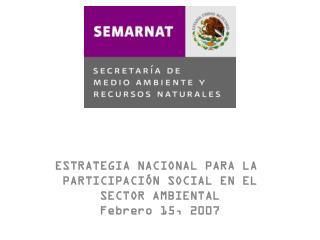 ESTRATEGIA NACIONAL PARA LA  PARTICIPACIÓN SOCIAL EN EL SECTOR AMBIENTAL Febrero 15, 2007