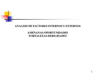 ANALISIS DE FACTORES INTERNOS Y EXTERNOS AMENANAS-OPORTUNIDADES FORTALEZAS-DEBILIDADES