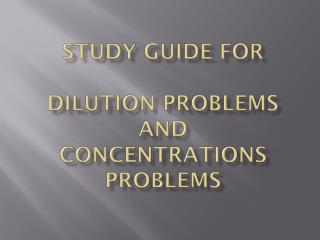Study Guide for Dilution PROBLEMS and  Concentrations problems