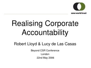 Realising Corporate Accountability  Robert Lloyd & Lucy de Las Casas Beyond CSR Conference  London