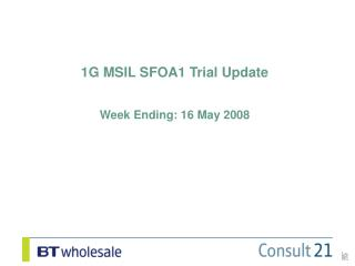 1G MSIL SFOA1 Trial Update Week Ending: 16 May 2008