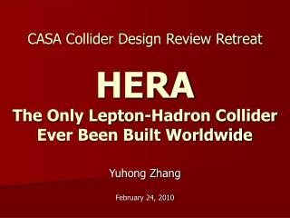 CASA Collider Design Review Retreat HERA The Only Lepton-Hadron Collider Ever Been Built Worldwide