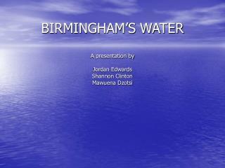 BIRMINGHAM'S WATER A presentation by  Jordan Edwards Shannon Clinton Mawuena Dzotsi