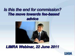 Is this the end for commission?    The move towards fee-based advice LIMRA Webinar, 22 June 2011