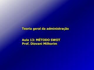 Teoria geral da administração Aula 13: MÉTODO SWOT Prof. Diovani Milhorim