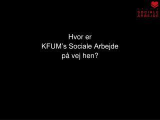 Hvor er  KFUM's Sociale Arbejde  på vej hen?