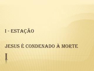 I - ESTAÇÃO JESUS É CONDENADO À MORTE