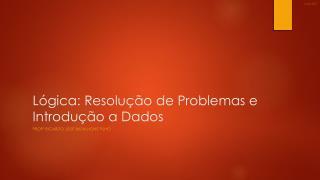 Lógica :  Resolução  de  Problemas  e  Introdução  a Dados