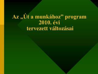 """Az """"Út a munkához"""" program 2010. évi  tervezett változásai"""